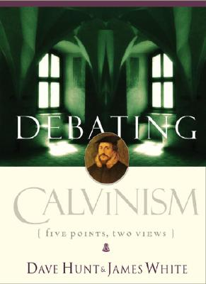 Debating Calvinism: Five Points, Two Views - Hunt, Dave, and White, James R