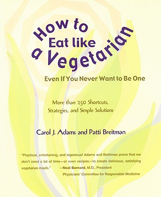 How to Eat Like a Vegetarian Even If You Never Want to Be One: More Than 250 Shortcuts, Strategies, and Simple Solutions - Adams, Carol J, and Breitman, Patti