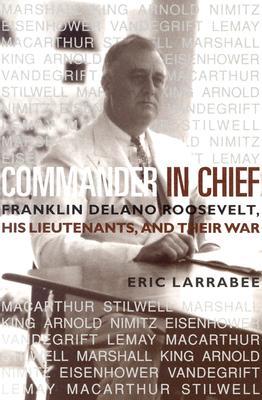 Commander in Chief: Franklin Delano Roosevelt, His Lieutenants, and Their War - Larrabee, Eric