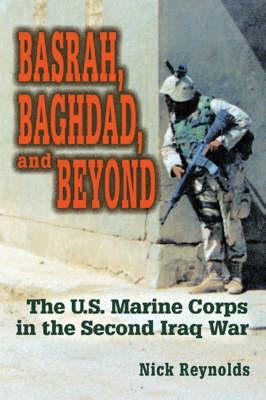 Basrah, Baghdad, and Beyond: The U.S. Marine Corps in the Second Iraq War - Reynolds, Nicholas E, Colonel