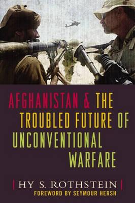 Afghanistan and the Troubled Future of Unconventional Warfare - Rothstein, Hy S, and Hersh, Seymour (Foreword by)