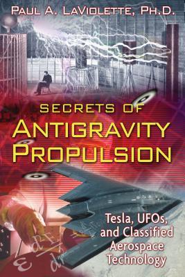 Secrets of Antigravity Propulsion: Tesla, UFOs, and Classified Aerospace Technology - LaViolette, Paul A