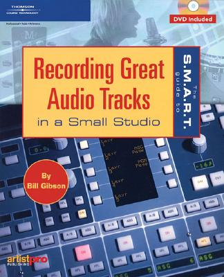 The S.M.A.R.T. Guide to Recording Great Audio Tracks in a Small Studio - Gibson, Bill