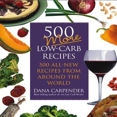 500 More Low-Carb Recipes: 500 All-New Recipes from Around the World - Carpender, Dana