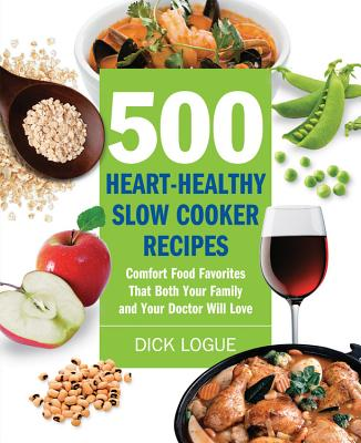 500 Heart-Healthy Slow Cooker Recipes: Comfort Food Favorites That Both Your Family and Your Doctor Will Love - Logue, Dick