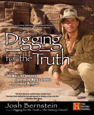 Digging for the Truth: One Man's Epic Adventure Exploring the World's Greatest Archaeological Mysteries - Bernstein, Josh