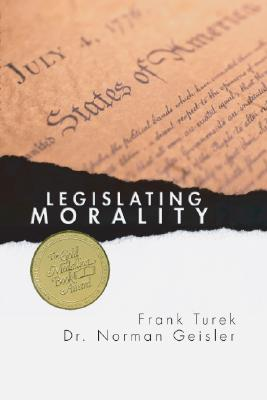 Legislating Morality: Is It Wise? Is It Legal? Is It Possible? - Geisler, Norman L, Dr., PH.D., and Turek, Frank, Ph.D.