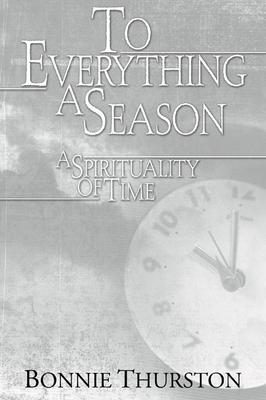 To Everything a Season: A Spirituality of Time - Thurston, Bonnie B