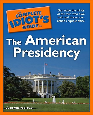 The Complete Idiot's Guide to the American Presidency - Axelrod, Alan, PH.D.