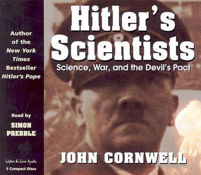 Hitler's Scientists: Science, War, and the Devil's Pact - Cornwell, John, and Prebble, Simon (Read by)