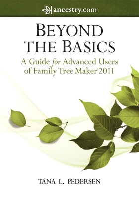 Beyond the Basics: A Guide for Advanced Users of Family Tree Maker 2011 - Pedersen, Tana