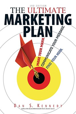 The Ultimate Marketing Plan: Find Your Hook. Communicate Your Message. Make Your Mark. - Kennedy, Dan S