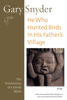 He Who Hunted Birds in His Father's Village: The Dimensions of a Haida Myth - Snyder, Gary, and Bringhurst, Robert (Foreword by)