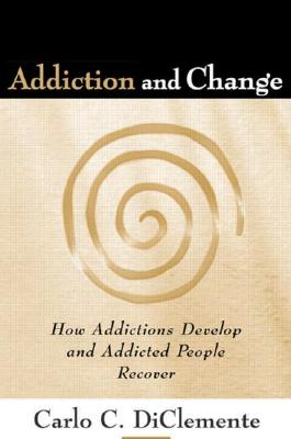 Addiction and Change: How Addictions Develop and Addicted People Recover - DiClemente, Carlo C