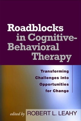 Roadblocks in Cognitive-Behavioral Therapy: Transforming Challenges Into Opportunities for Change - Leahy, Robert L, PhD (Editor)