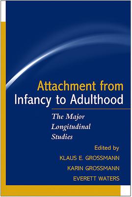 Attachment from Infancy to Adulthood: The Major Longitudinal Studies - Grossmann, Klaus E, PhD (Editor), and Grossmann, Karin, PhD (Editor), and Waters, Everett, PhD (Editor)
