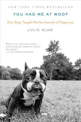 You Had Me at Woof: How Dogs Taught Me the Secrets of Happiness - Klam, Julie