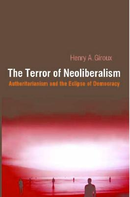 The Terror of Neoliberalism: Authoritarianism and the Eclipse of Democracy - Giroux, Henry A