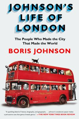 Johnson's Life of London: The People Who Made the City That Made the World - Johnson, Boris