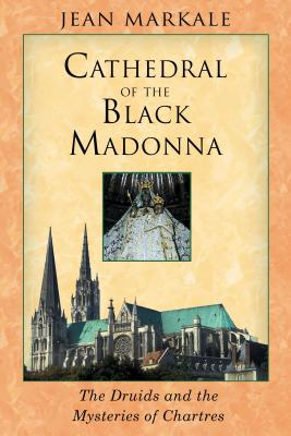 Cathedral of the Black Madonna: The Druids and the Mysteries of Chartres - Markale, Jean