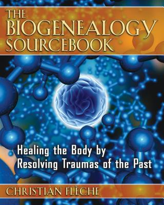 The Biogenealogy Sourcebook: Healing the Body by Resolving Traumas of the Past - Fleche, Christian, and Cain, Jack (Translated by)