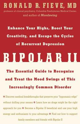 Bipolar II: Enhance Your Highs, Boost Your Creativity, and Escape the Cycles of Recurrent Depression--The Essential Guide to Recognize and Treat the Mood Swings of This Increasingly Common Disorder - Fieve, Ronald R, Professor