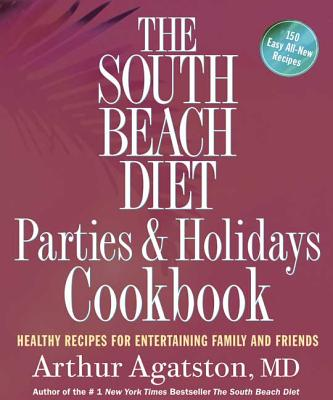 The South Beach Diet Parties & Holidays Cookbook: Healthy Recipes for Entertaining Family and Friends - Agatston, Arthur S, MD