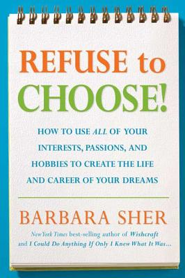 Refuse to Choose!: A Revolutionary Program for Doing Everything That You Love - Sher, Barbara