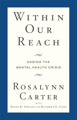 Within Our Reach: Ending the Mental Health Crisis - Carter, Rosalynn, Mrs., and Golant, Susan K, and Cade, Kathryn E