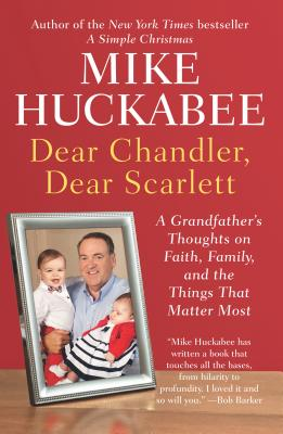 Dear Chandler, Dear Scarlett: A Grandfather's Thoughts on Faith, Family, and the Things That Matter Most - Huckabee, Mike