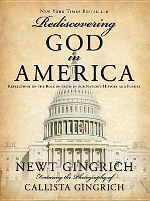 Rediscovering God in America: Reflections of the Role of Faith in Our Nation's History and Future - Gingrich, Newt, Dr., and Gingrich, Callista (Photographer)