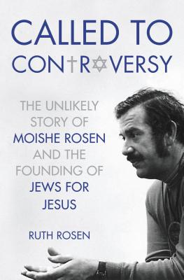 Called to Controversy: The Unlikely Story of Moishe Rosen and the Founding of Jews for Jesus - Rosen, Ruth, Professor
