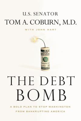 The Debt Bomb: A Bold Plan to Stop Washington from Bankrupting America - Coburn, Tom A, Sen., M.D., and Hart, John