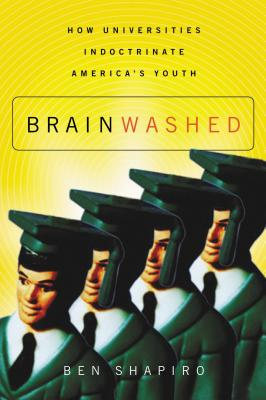 Brainwashed: How Universities Indoctrinate America's Youth - Shapiro, Ben, and Limbaugh, David (Foreword by)