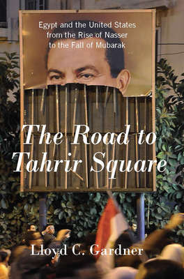 The Road to Tahrir Square: Egypt and the United States from the Rise of Nasser to the Fall of Mubarak - Gardner, Lloyd C. (Editor)