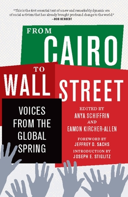 From Cairo to Wall Street: Voices from the Global Spring - Stiglitz, Joseph E (Editor), and Schiffrin, Anya, Professor (Editor), and Kircher-Allen, Eamon (Editor)