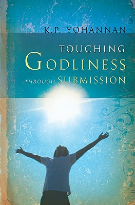 Touching Godliness Through Submission - Yohannan, K P
