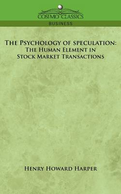 The Psychology of Speculation: The Human Element in Stock Market Transactions - Harper, Henry Howard