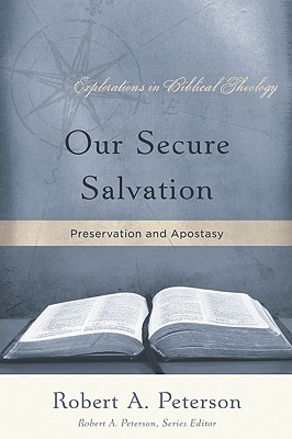 Our Secure Salvation: Perservation and Apostasy - Peterson, Robert, Professor