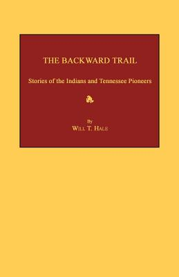The Backward Trail: Stories of the Indians and Tennessee Pioneers - Hale, Will T