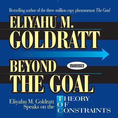 Beyond the Goal: Eliyahu M. Goldratt Speaks on the Theory of Constraints - Goldratt, Eliyahu M
