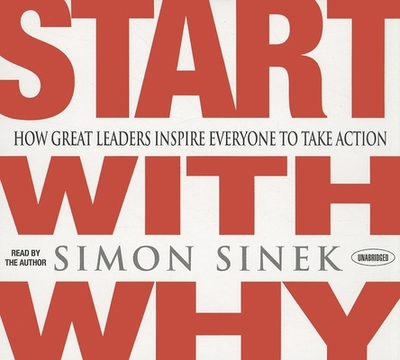 Start with Why: How Great Leaders Inspire Everyone to Take Action - Sinek, Simon (Read by)