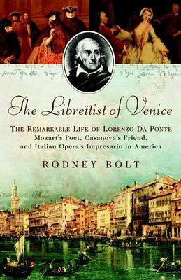 The Librettist of Venice: The Remarkable Life of Lorenzo Da Ponte Mozart's Poet, Casanova's Friend, and Italian Opera's Impresario in America - Bolt, Rodney