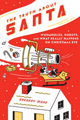 The Truth about Santa: Wormholes, Robots, and What Really Happens on Christmas Eve - Mone, Gregory