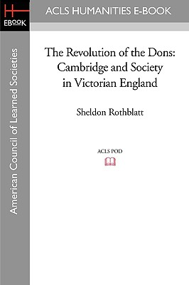 The Revolution of the Dons: Cambridge and Society in Victorian England - Rothblatt, Sheldon