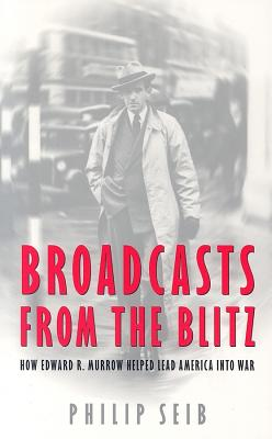 Broadcasts from the Blitz: How Edward R. Murrow Helped Lead America Into War - Seib, Philip M
