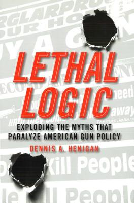 Lethal Logic: Exploding the Myths That Paralyze American Gun Policy - Henigan, Dennis A