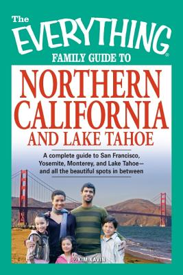 The Everything Family Guide to Northern California and Lake Tahoe: A Complete Guide to San Francisco, Yosemite, Monterey, and Lake Tahoe--And All the Beautiful Spots in Between! - Kavin, Kim