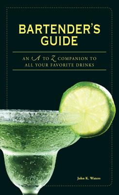 Bartender's Guide: An A to Z Companion to All Your Favorite Drinks - Waters, John K