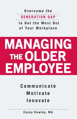 Managing the Older Employee: Overcome the Generation Gap to Get the Most Out of Your Workplace - Hawley, Casey